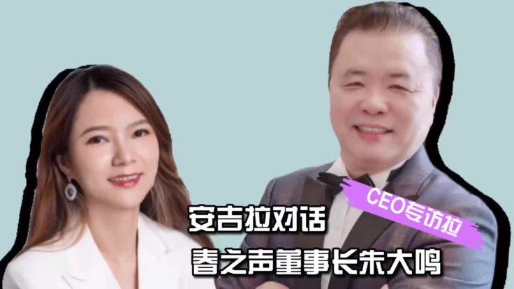CEO专访拉:安吉拉对话春之声董事长朱大鸣