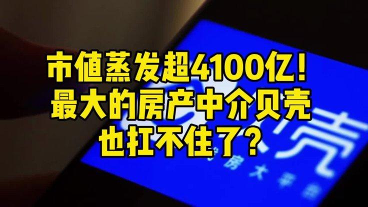 市值蒸发超4100亿!最大的房产中介贝壳,也扛不住了?